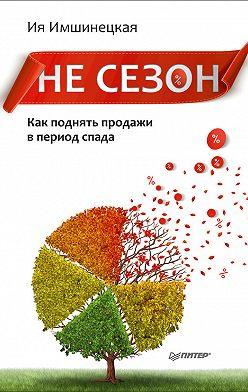 Ия Имшинецкая - Не сезон. Как поднять продажи в период спада