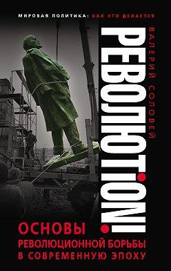 Валерий Соловей - Революtion! Основы революционной борьбы в современную эпоху