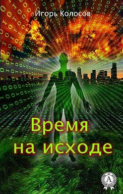 Игорь Колосов - Время на исходе