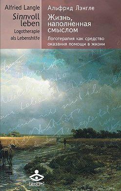 Альфрид Лэнгле - Жизнь, наполненная смыслом. Логотерапия как средство оказания помощи в жизни