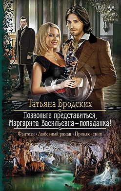 Татьяна Бродских - Позвольте представиться, Маргарита Васильевна – попаданка!