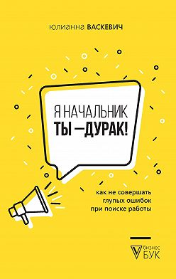 Юлианна Васкевич - Я начальник, ты – дурак. Как не совершать глупых ошибок при поиске работы