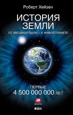 Роберт Хейзен - История Земли. От звездной пыли – к живой планете. Первые 4500000000 лет