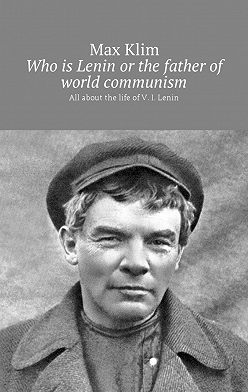 Max Klim - Who is Lenin or the father of world communism. All about the life of V. I. Lenin