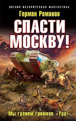 """Герман Романов - Спасти Москву! «Мы грянем громкое """"Ура!""""»"""