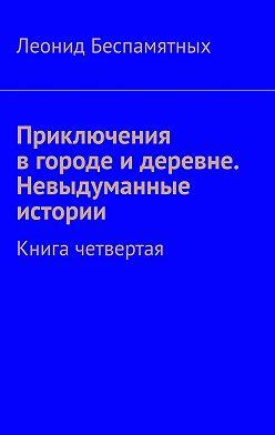 Леонид Беспамятных - Приключения в городе и деревне. Невыдуманные истории. Книга четвертая