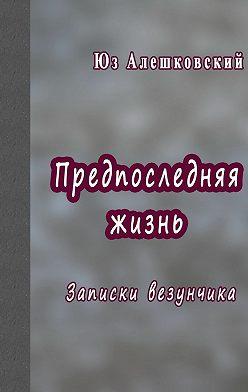 Юз Алешковский - Предпоследняя жизнь. Записки везунчика