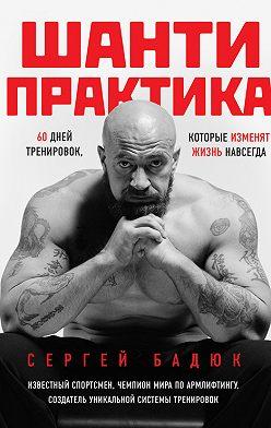 Сергей Бадюк - Шанти-практика: 60 дней тренировок, которые изменят жизнь навсегда