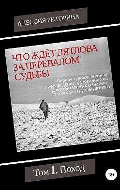 Алессия Риторина - Что ждёт Дятлова за перевалом судьбы. Том 1. Поход