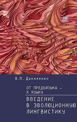 Валерий Даниленко - От предъязыка – к языку. Введение в эволюционную лингвистику