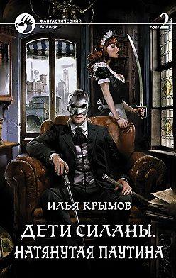 Илья Крымов - Дети Силаны. Натянутая паутина. Том 2