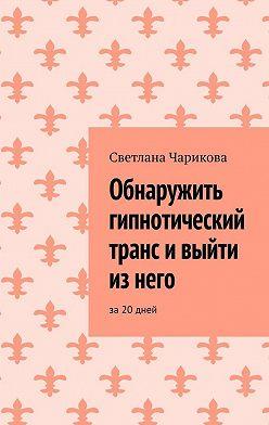 Светлана Чарикова - Обнаружить гипнотический транс ивыйти изнего. За20дней