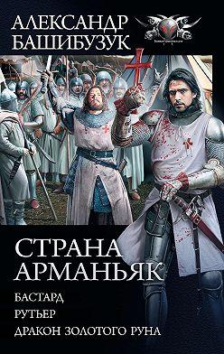 Александр Башибузук - Страна Арманьяк: Бастард. Рутьер. Дракон Золотого Руна (сборник)