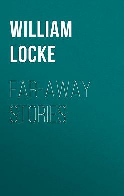William Locke - Far-away Stories
