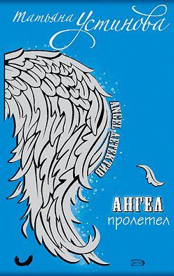 Татьяна Устинова - Ангел пролетел