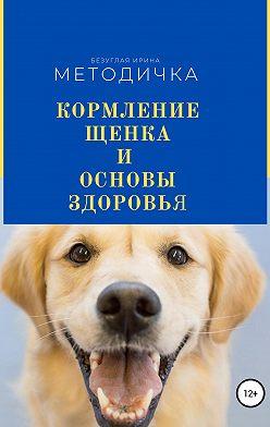 Ирина Безуглая - Кормление щенка и основа здоровья. Методичка