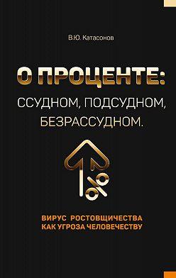 Валентин Катасонов - О проценте: ссудном, подсудном, безрассудном. Вирус ростовщичества как угроза человечеству