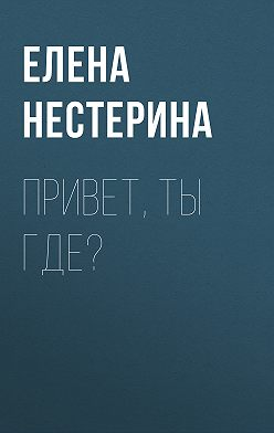 Елена Нестерина - Привет, ты где?
