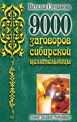Наталья Степанова - 9000 заговоров сибирской целительницы. Самое полное собрание