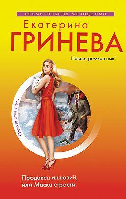 Екатерина Гринева - Продавец иллюзий, или Маска страсти