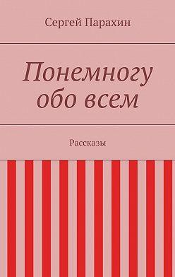 Сергей Парахин - Понемногу обовсем
