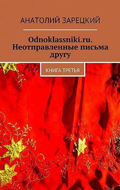 Анатолий Зарецкий - Odnoklassniki.ru. Неотправленные письма другу. Книга третья