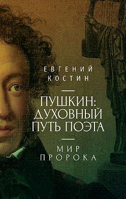 Евгений Костин - Пушкин. Духовный путь поэта. Книга вторая. Мир пророка