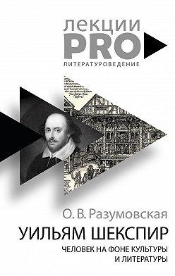 Оксана Разумовская - Уильям Шекспир. Человек на фоне культуры и литературы