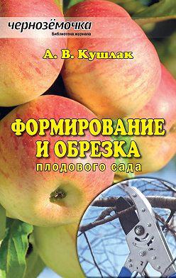 Алексей Кушлак - Формирование и обрезка плодового сада