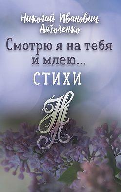 Николай Анголенко - Смотрю я на тебя и млею… Стихи