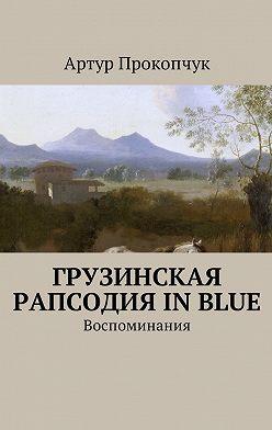 Артур Прокопчук - Грузинская рапсодия inblue. Воспоминания