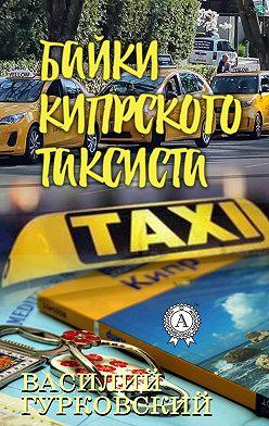 Василий Гурковский - Байки кипрского таксиста