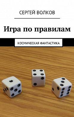 Сергей Волков - Игра по правилам. Космическая фантастика