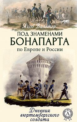 Якоб Вальтер - Под знаменами Бонапарта по Европе и России. Дневник вюртембергского солдата