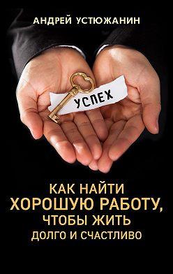 Андрей Устюжанин - Как найти хорошую работу, чтобы жить долго и счастливо