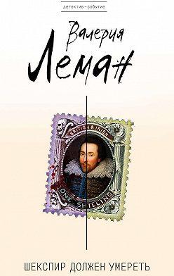 Валерия Леман - Шекспир должен умереть