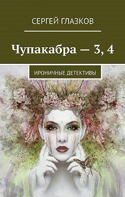 Сергей Глазков - Чупакабра– 3,4. Ироничные детективы