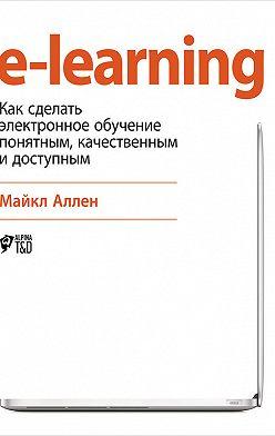 Майкл Аллен - e-learning: Как сделать электронное обучение понятным, качественным и доступным