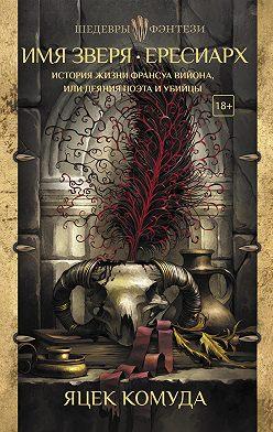 Яцек Комуда - Имя Зверя. Ересиарх. История жизни Франсуа Вийона, или Деяния поэта и убийцы
