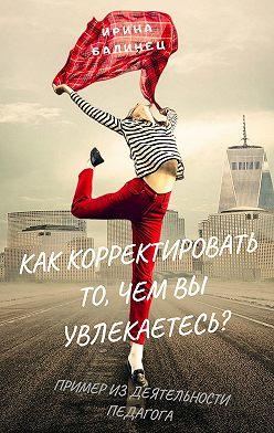 Ирина Балинец - Как корректировать то, чем вы увлекаетесь? Пример из деятельности педагога