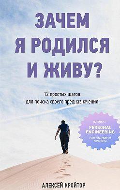 Алексей Кройтор - Зачем я родился и живу? 12 простых шагов для поиска своего предназначения