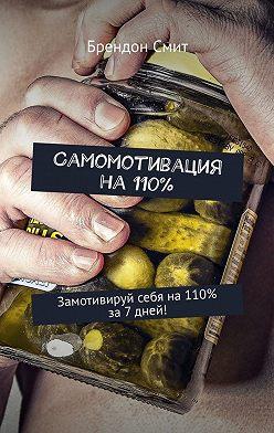 Брендон Смит - Самомотивация на 110%. Замотивируй себя на110% за7дней!