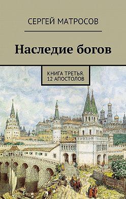 Сергей Матросов - Наследие богов. Книга третья. 12 апостолов