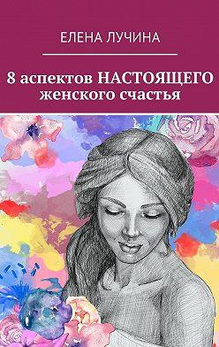 Елена Лучина - 8 аспектов НАСТОЯЩЕГО женского счастья