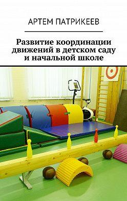 Артем Патрикеев - Развитие координации движений вдетском саду иначальной школе