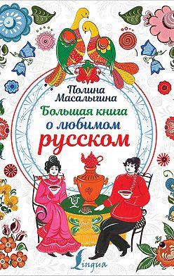 Полина Масалыгина - Большая книга о любимом русском