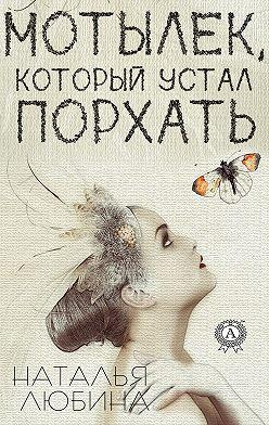 Наталья Любина - Мотылек, который устал порхать