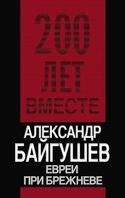 Александр Байгушев - Евреи при Брежневе