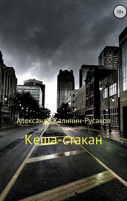 Александр Калинин – Русаков - Кеша-стакан