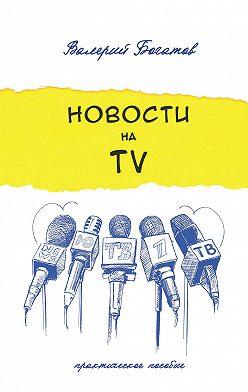 Валерий Богатов - Новости на телевидении. Практическое пособие